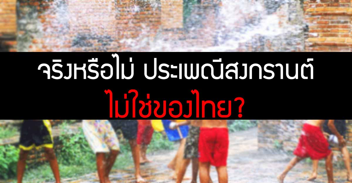 จริงหรือไม่-ประเพณี-สงกรานต์-แท้จริงแล้ว-ไม่ใช่-ของไทย